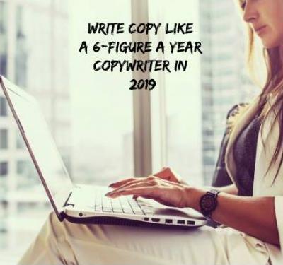 Write Copy Like a 6-Figure a Year Copywriter In 2019